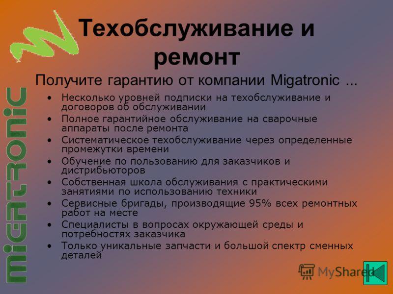 Техобслуживание и ремонт Получите гарантию от компании Migatronic... Несколько уровней подписки на техобслуживание и договоров об обслуживании Полное гарантийное обслуживание на сварочные аппараты после ремонта Систематическое техобслуживание через о