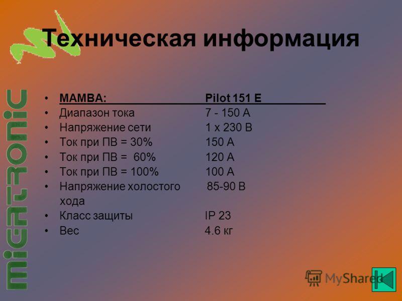 Техническая информация MAMBA:Pilot 151 E Диапазон тока7 - 150 A Напряжение сети1 x 230 В Ток при ПВ = 30%150 A Ток при ПВ = 60%120 A Ток при ПВ = 100%100 A Напряжение холостого 85-90 В хода Класс защиты IP 23 Вес 4.6 кг