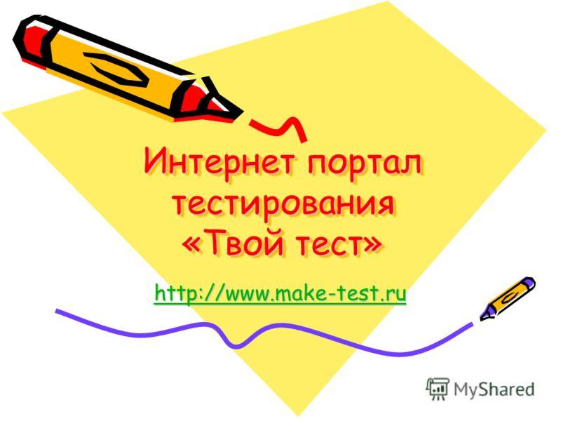 Интернет портал тестирования «Твой тест» http://www.make-test.ru