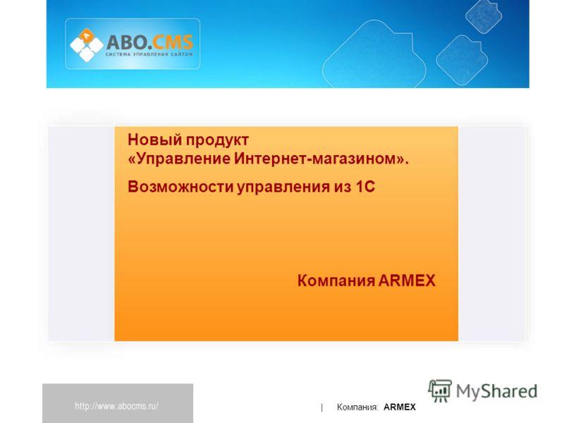 | Компания: ARMEX Новый продукт «Управление Интернет-магазином». Возможности управления из 1С Компания ARMEX