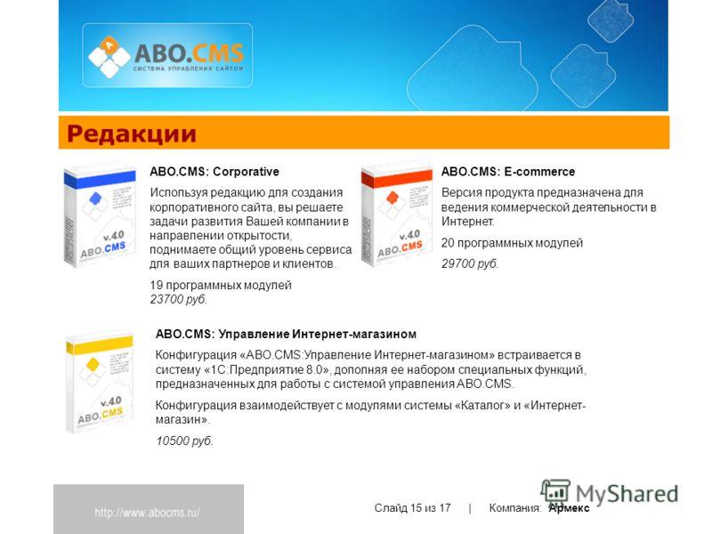 Редакции Слайд 15 из 17 | Компания: Армекс ABO.CMS: E-commerce Версия продукта предназначена для ведения коммерческой деятельности в Интернет. 20 программных модулей 29700 руб. ABO.CMS: Corporative Используя редакцию для создания корпоративного сайта