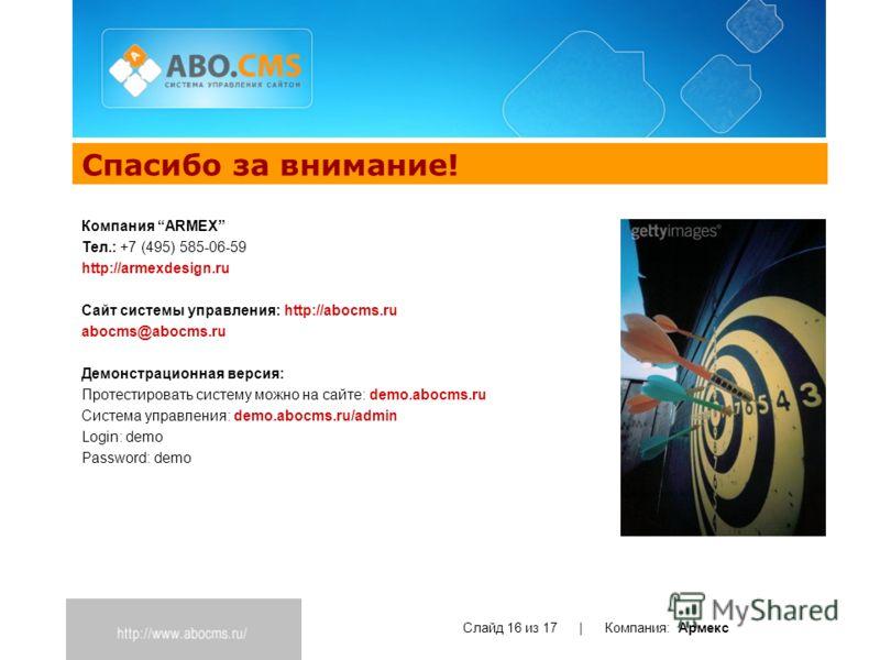 Спасибо за внимание! Слайд 16 из 17 | Компания: Армекс Компания ARMEX Тел.: +7 (495) 585-06-59 http://armexdesign.ru Cайт системы управления: http://abocms.ru abocms@abocms.ru Демонстрационная версия: Протестировать систему можно на сайте: demo.abocm
