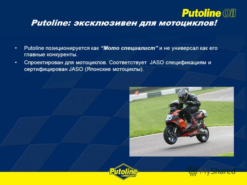 Putoline: эксклюзивен для мотоциклов! Putoline позиционируется как Мото специалист и не универсал как его главные конкуренты. Спроектирован для мотоциклов. Соответствует JASO спецификациям и сертифицирован JASO (Японские мотоциклы).