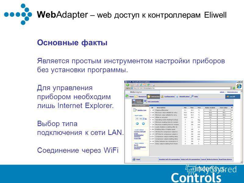 WebAdapter – web доступ к контроллерам Eliwell Основные факты Является простым инструментом настройки приборов без установки программы. Для управления прибором необходим лишь Internet Explorer. Выбор типа подключения к сети LAN. Соединение через WiFi