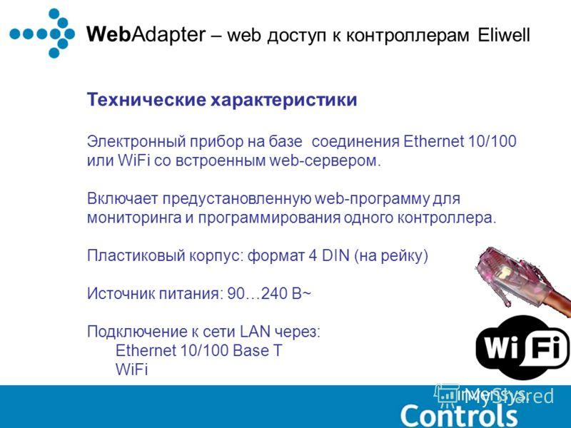 WebAdapter – web доступ к контроллерам Eliwell Технические характеристики Электронный прибор на базе соединения Ethernet 10/100 или WiFi со встроенным web-сервером. Включает предустановленную web-программу для мониторинга и программирования одного ко