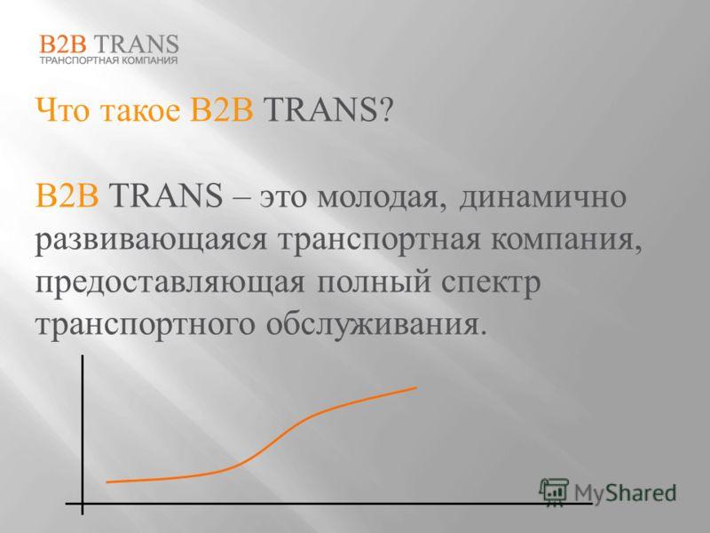 Что такое B2B TRANS? B2B TRANS – это молодая, динамично развивающаяся транспортная компания, предоставляющая полный спектр транспортного обслуживания.