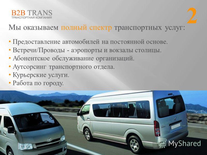 Мы оказываем полный спектр транспортных услуг: Предоставление автомобилей на постоянной основе. Встречи/Проводы - аэропорты и вокзалы столицы. Абонентское обслуживание организаций. Аутсорсинг транспортного отдела. Курьерские услуги. Работа по городу.