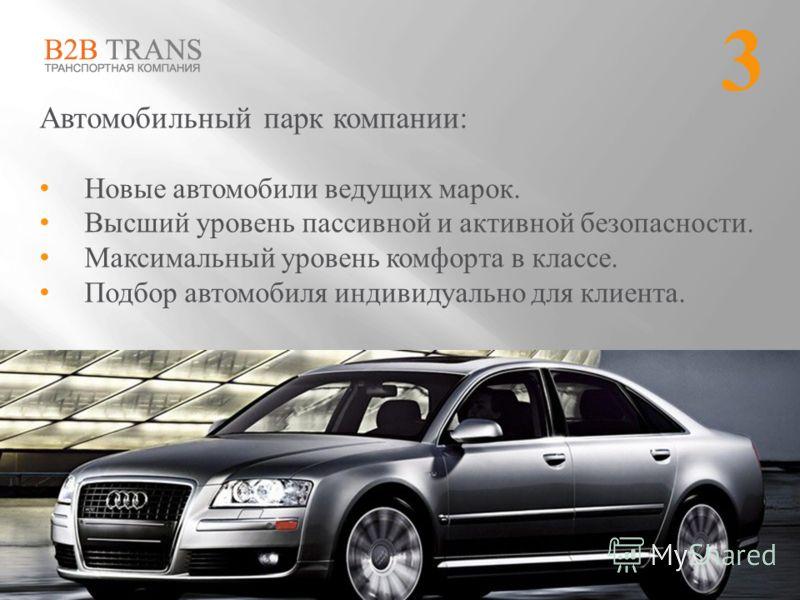 Автомобильный парк компании: Новые автомобили ведущих марок. Высший уровень пассивной и активной безопасности. Максимальный уровень комфорта в классе. Подбор автомобиля индивидуально для клиента. 3