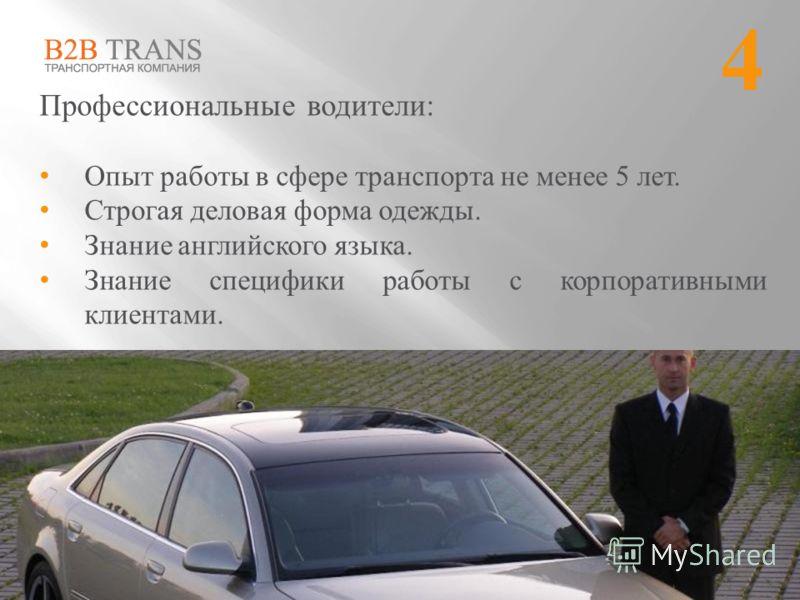Профессиональные водители: Опыт работы в сфере транспорта не менее 5 лет. Строгая деловая форма одежды. Знание английского языка. Знание специфики работы с корпоративными клиентами. 4