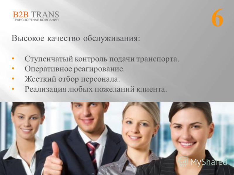 Высокое качество обслуживания: Ступенчатый контроль подачи транспорта. Оперативное реагирование. Жесткий отбор персонала. Реализация любых пожеланий клиента. 6