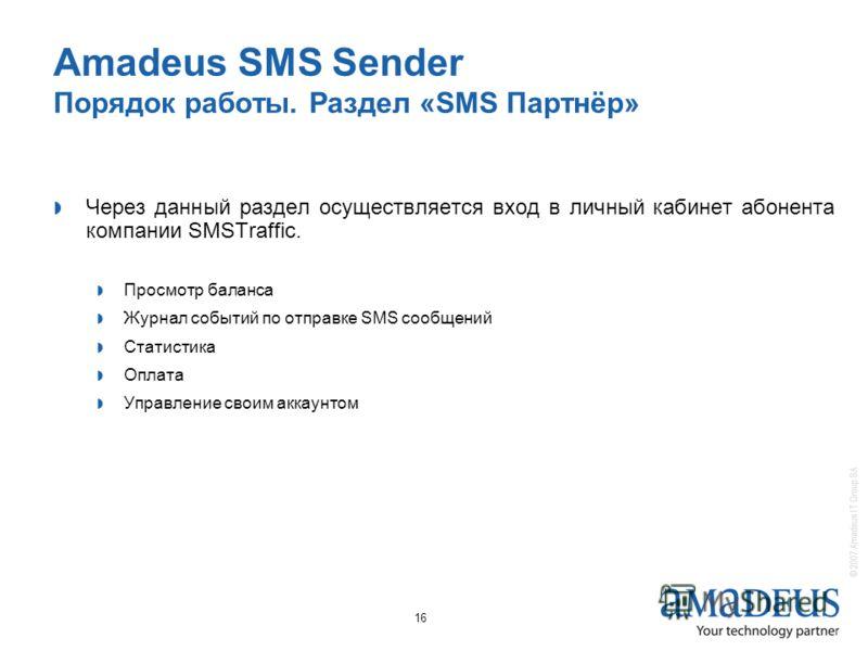 © 2007 Amadeus IT Group SA 16 Amadeus SMS Sender Порядок работы. Раздел «SMS Партнёр» Через данный раздел осуществляется вход в личный кабинет абонента компании SMSTraffic. Просмотр баланса Журнал событий по отправке SMS сообщений Статистика Оплата У