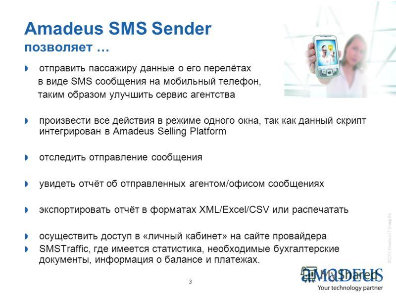 © 2007 Amadeus IT Group SA 3 Amadeus SMS Sender позволяет … отправить пассажиру данные о его перелётах в виде SMS сообщения на мобильный телефон, таким образом улучшить сервис агентства произвести все действия в режиме одного окна, так как данный скр