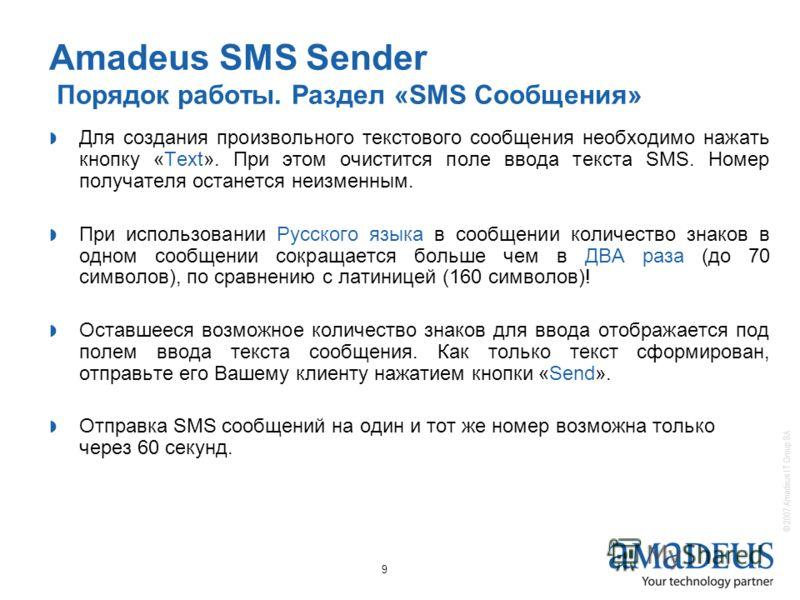© 2007 Amadeus IT Group SA 9 Amadeus SMS Sender Порядок работы. Раздел «SMS Сообщения» Для создания произвольного текстового сообщения необходимо нажать кнопку «Text». При этом очистится поле ввода текста SMS. Номер получателя останется неизменным. П