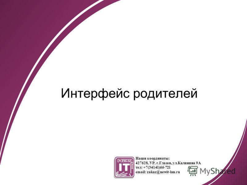 Интерфейс родителей Наши координаты: 427628, УР, г.Глазов, ул.Калинина 9А тел: +7(34141)66-721 email: zakaz@newit-lan.ru