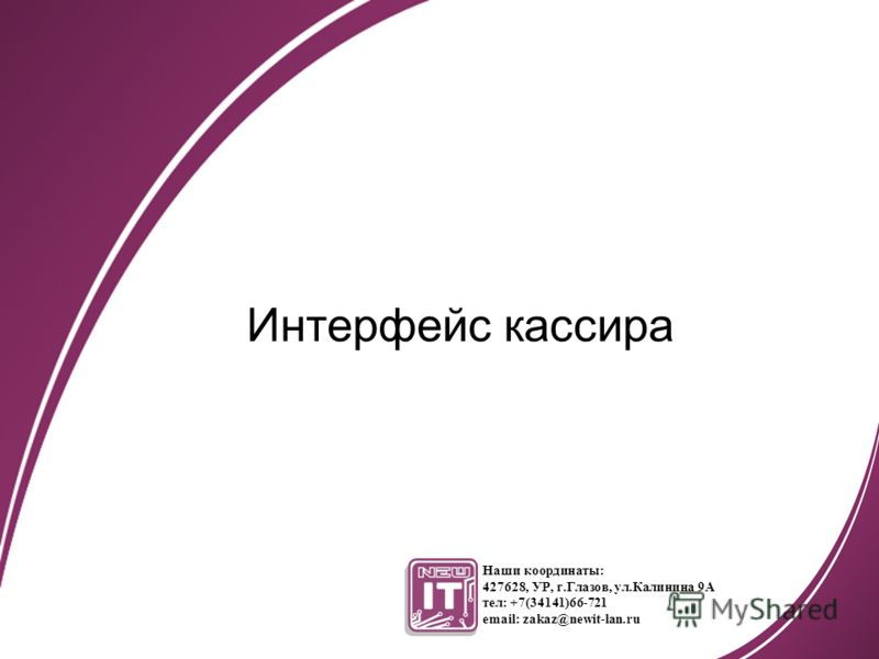 Интерфейс кассира Наши координаты: 427628, УР, г.Глазов, ул.Калинина 9А тел: +7(34141)66-721 email: zakaz@newit-lan.ru