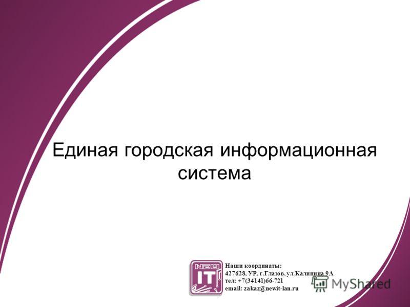 Единая городская информационная система Наши координаты: 427628, УР, г.Глазов, ул.Калинина 9А тел: +7(34141)66-721 email: zakaz@newit-lan.ru