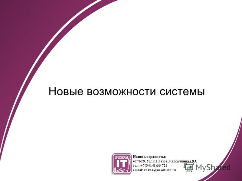 Новые возможности системы Наши координаты: 427628, УР, г.Глазов, ул.Калинина 9А тел: +7(34141)66-721 email: zakaz@newit-lan.ru