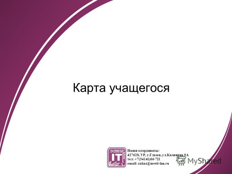 Карта учащегося Наши координаты: 427628, УР, г.Глазов, ул.Калинина 9А тел: +7(34141)66-721 email: zakaz@newit-lan.ru