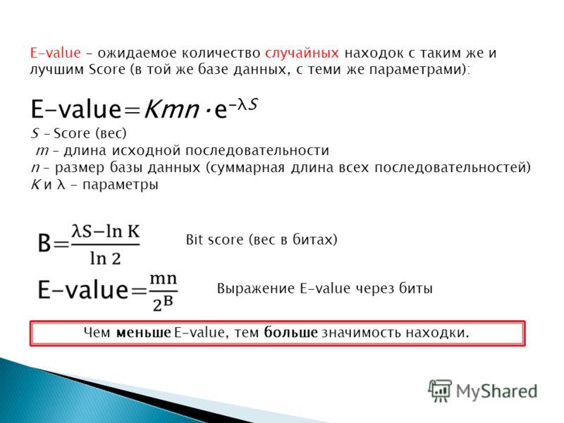 E-value – ожидаемое количество случайных находок с таким же и лучшим Score (в той же базе данных, с теми же параметрами): E-value=Kmn·e -λS S – Score (вес) m – длина исходной последовательности n – размер базы данных (суммарная длина всех последовате