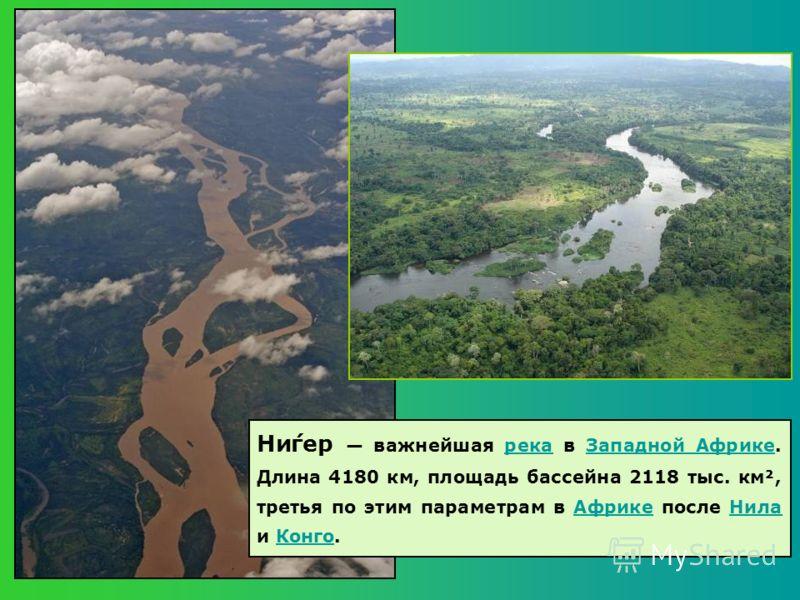Ни́гер важнейшая река в Западной Африке. Длина 4180 км, площадь бассейна 2118 тыс. км², третья по этим параметрам в Африке после Нила и Конго.рекаЗападной Африке НилаКонго