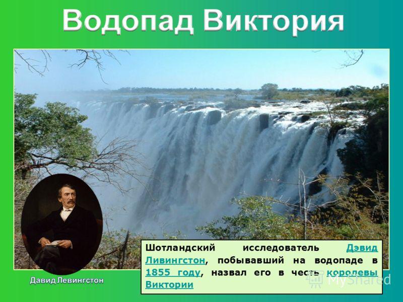 Шотландский исследователь Дэвид Ливингстон, побывавший на водопаде в 1855 году, назвал его в честь королевы ВикторииДэвид Ливингстон 1855 годукоролевы Виктории