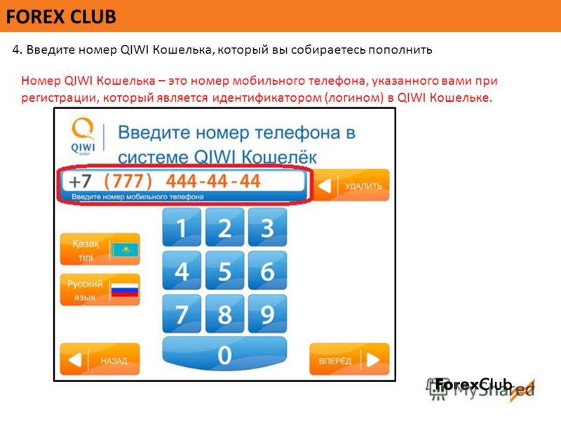FOREX CLUB 4. Введите номер QIWI Кошелька, который вы собираетесь пополнить Номер QIWI Кошелька – это номер мобильного телефона, указанного вами при регистрации, который является идентификатором (логином) в QIWI Кошельке.