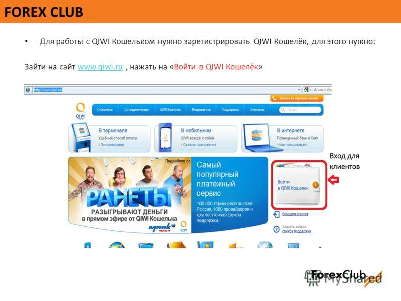 FOREX CLUB Для работы с QIWI Кошельком нужно зарегистрировать QIWI Кошелёк, для этого нужно: Зайти на сайт www.qiwi.ru, нажать на «Войти в QIWI Кошелёк»www.qiwi.ru