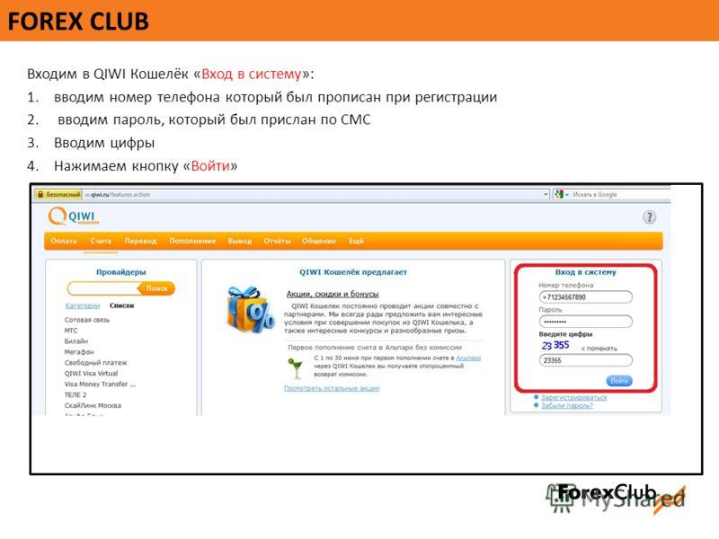 FOREX CLUB Входим в QIWI Кошелёк «Вход в систему»: 1.вводим номер телефона который был прописан при регистрации 2. вводим пароль, который был прислан по СМС 3.Вводим цифры 4.Нажимаем кнопку «Войти»