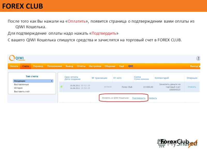 FOREX CLUB После того как Вы нажали на «Оплатить», появится страница о подтверждении вами оплаты из QIWI Кошелька. Для подтверждение оплаты надо нажать «Подтвердить» С вашего QIWI Кошелька спишутся средства и зачислятся на торговый счет в FOREX CLUB.