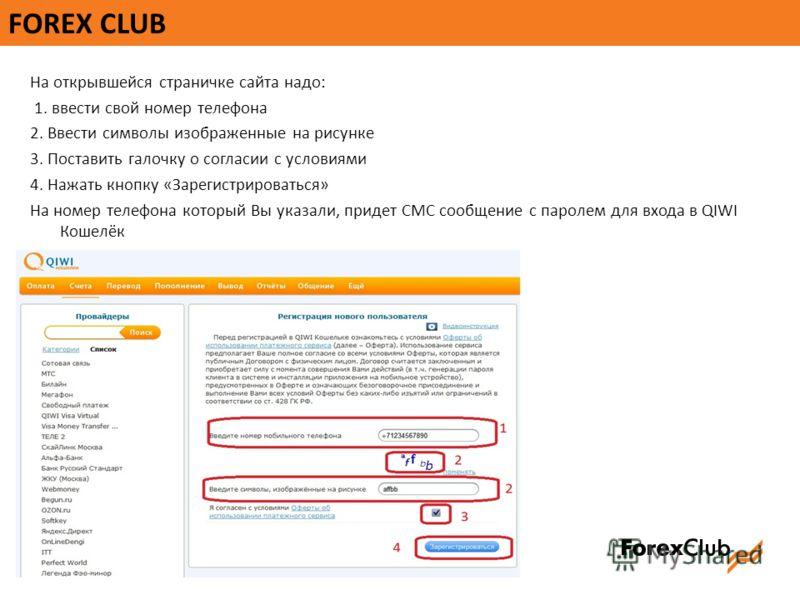 FOREX CLUB На открывшейся страничке сайта надо: 1. ввести свой номер телефона 2. Ввести символы изображенные на рисунке 3. Поставить галочку о согласии с условиями 4. Нажать кнопку «Зарегистрироваться» На номер телефона который Вы указали, придет СМС