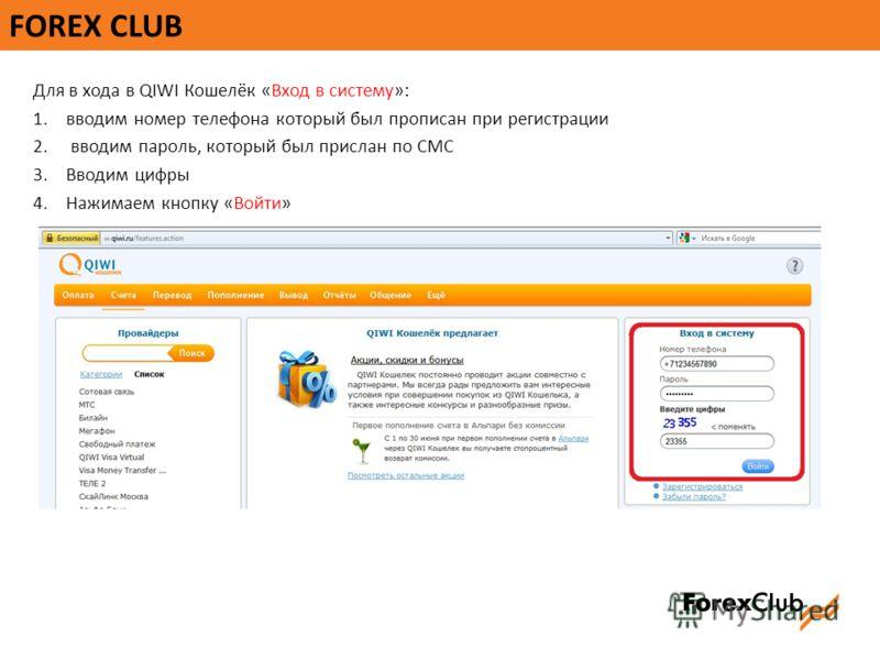 FOREX CLUB Для в хода в QIWI Кошелёк «Вход в систему»: 1.вводим номер телефона который был прописан при регистрации 2. вводим пароль, который был прислан по СМС 3.Вводим цифры 4.Нажимаем кнопку «Войти»