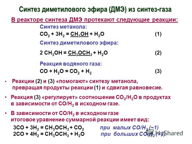 Синтез диметилового эфира (ДМЭ) из синтез-газа В реакторе синтеза ДМЭ протекают следующие реакции: Синтез метанола: СО 2 + 3Н 2 = СН 3 ОН + Н 2 О(1) Синтез диметилового эфира: 2 СН 3 ОН = СН 3 ОСН 3 + Н 2 О (2) Реакция водяного газа: СО + Н 2 О = СО