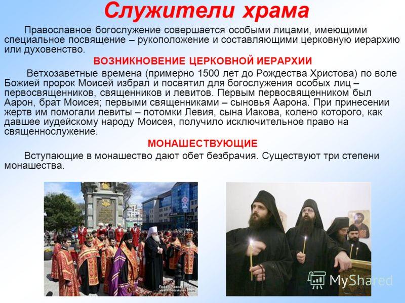 Служители храма Православное богослужение совершается особыми лицами, имеющими специальное посвящение – рукоположение и составляющими церковную иерархию или духовенство. ВОЗНИКНОВЕНИЕ ЦЕРКОВНОЙ ИЕРАРХИИ Ветхозаветные времена (примерно 1500 лет до Рож