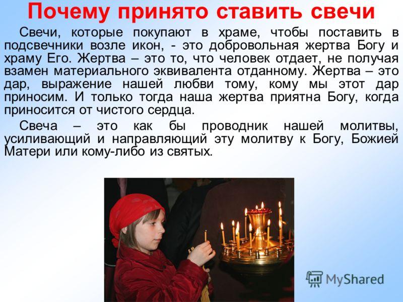 Почему принято ставить свечи Свечи, которые покупают в храме, чтобы поставить в подсвечники возле икон, - это добровольная жертва Богу и храму Его. Жертва – это то, что человек отдает, не получая взамен материального эквивалента отданному. Жертва – э