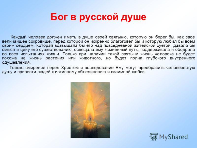 Бог в русской душе Каждый человек должен иметь в душе своей святыню, которую он берег бы, как свое величайшее сокровище, перед которой он искренно благоговел бы и которую любил бы всем своим сердцем. Которая возвышала бы его над повседневной житейско