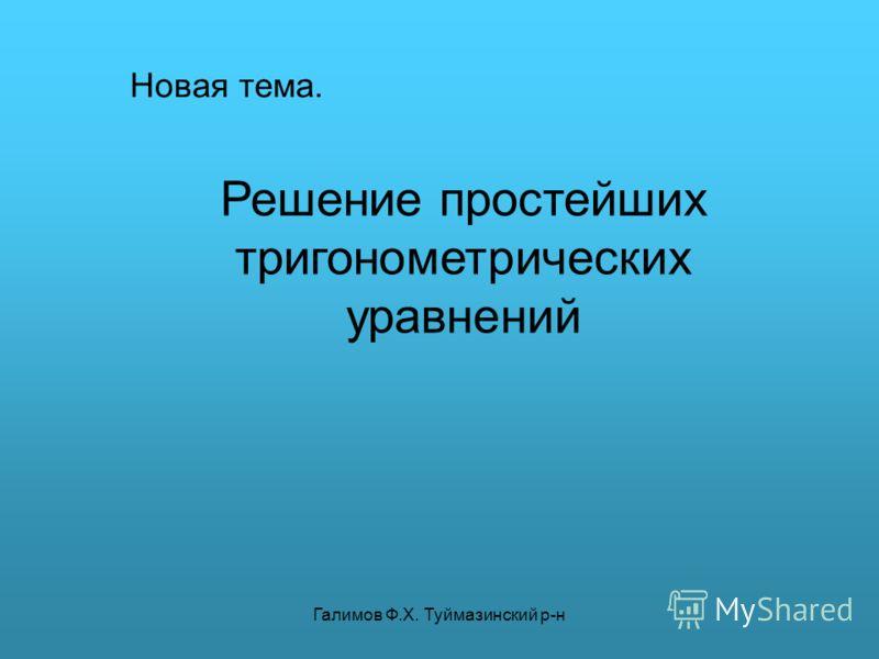 Галимов Ф.Х. Туймазинский р-н Новая тема. Решение простейших тригонометрических уравнений