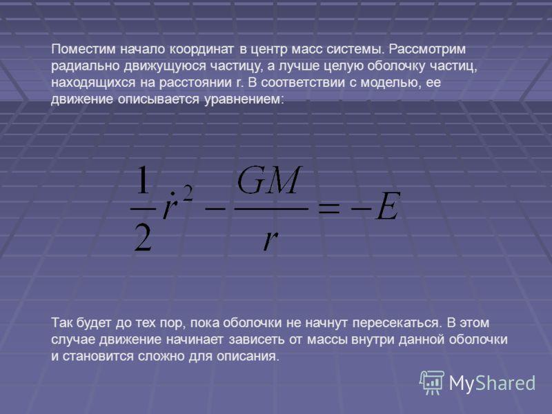 Поместим начало координат в центр масс системы. Рассмотрим радиально движущуюся частицу, а лучше целую оболочку частиц, находящихся на расстоянии r. В соответствии с моделью, ее движение описывается уравнением: Так будет до тех пор, пока оболочки не