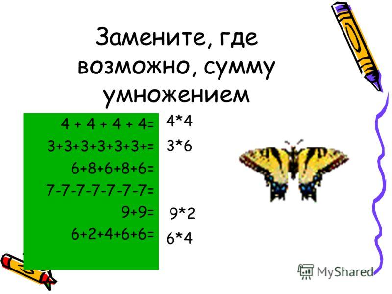 Замените, где возможно, сумму умножением 4 + 4 + 4 + 4= 3+3+3+3+3+3+= 6+8+6+8+6= 7-7-7-7-7-7-7= 9+9= 6+2+4+6+6= 4*4 3*6 9*2 6*4