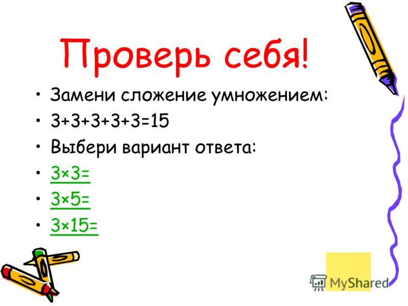 Проверь себя! Замени сложение умножением: 3+3+3+3+3=15 Выбери вариант ответа: 3×3=3×3= 3×5=3×5= 3×15=3×15=