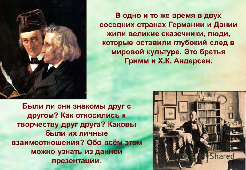 Были ли они знакомы друг с другом? Как относились к творчеству друг друга? Каковы были их личные взаимоотношения? Обо всём этом можно узнать из данной презентации. В одно и то же время в двух соседних странах Германии и Дании жили великие сказочники,