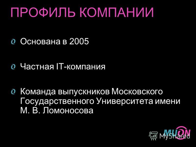ПРОФИЛЬ КОМПАНИИ Основана в 2005 Частная IT-компания Команда выпускников Московского Государственного Университета имени М. В. Ломоносова