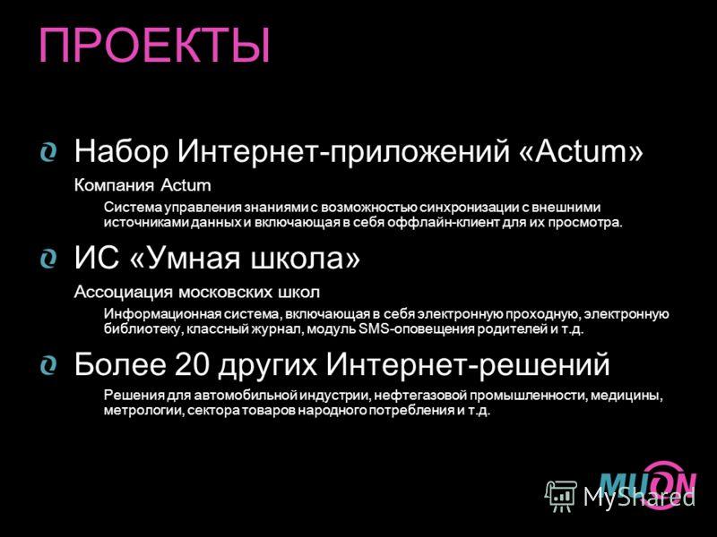 ПРОЕКТЫ Набор Интернет-приложений «Actum» Компания Actum Система управления знаниями с возможностью синхронизации с внешними источниками данных и включающая в себя оффлайн-клиент для их просмотра. ИС «Умная школа» Ассоциация московских школ Информаци