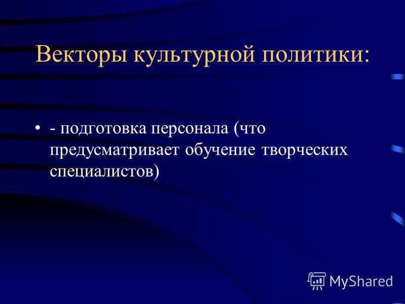 Векторы культурной политики: - подготовка персонала (что предусматривает обучение творческих специалистов)
