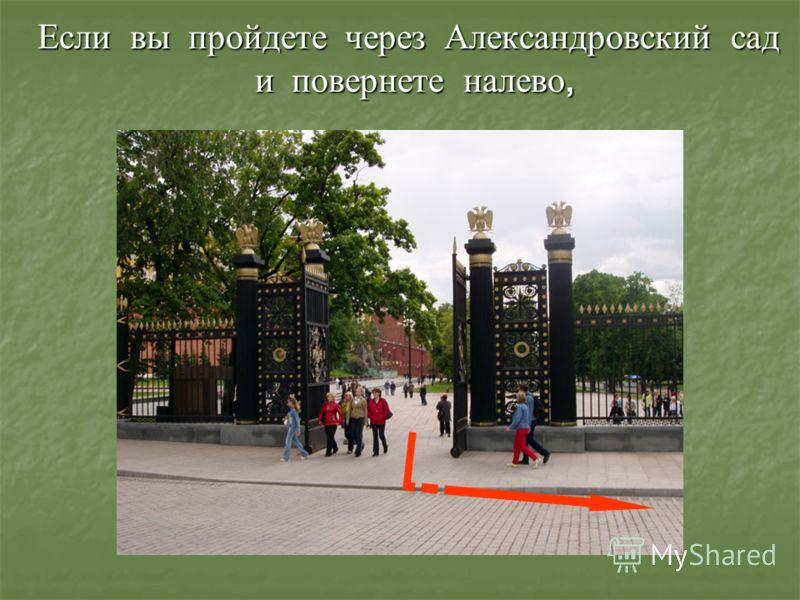 Если вы пройдете через Александровский сад и повернете налево,