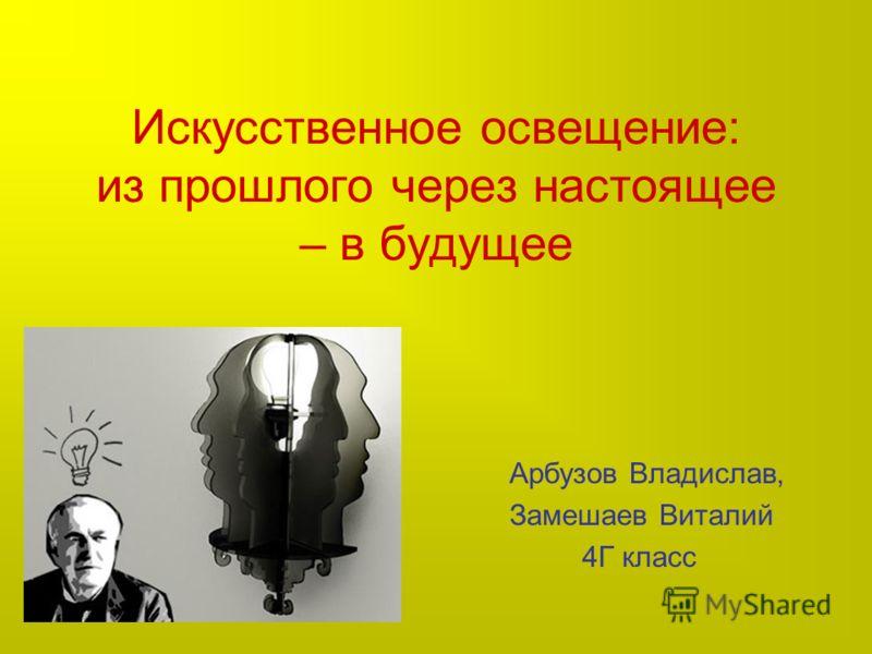Искусственное освещение: из прошлого через настоящее – в будущее Арбузов Владислав, Замешаев Виталий 4Г класс