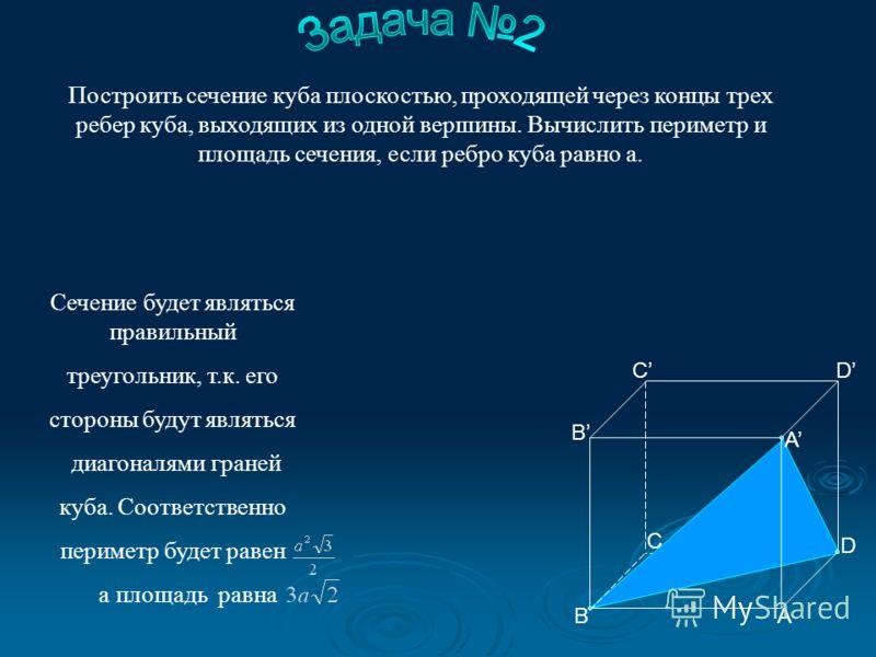 Построить сечение куба плоскостью, проходящей через концы трех ребер куба, выходящих из одной вершины. Вычислить периметр и площадь сечения, если ребро куба равно а. Сечение будет являться правильный треугольник, т.к. его стороны будут являться диаго