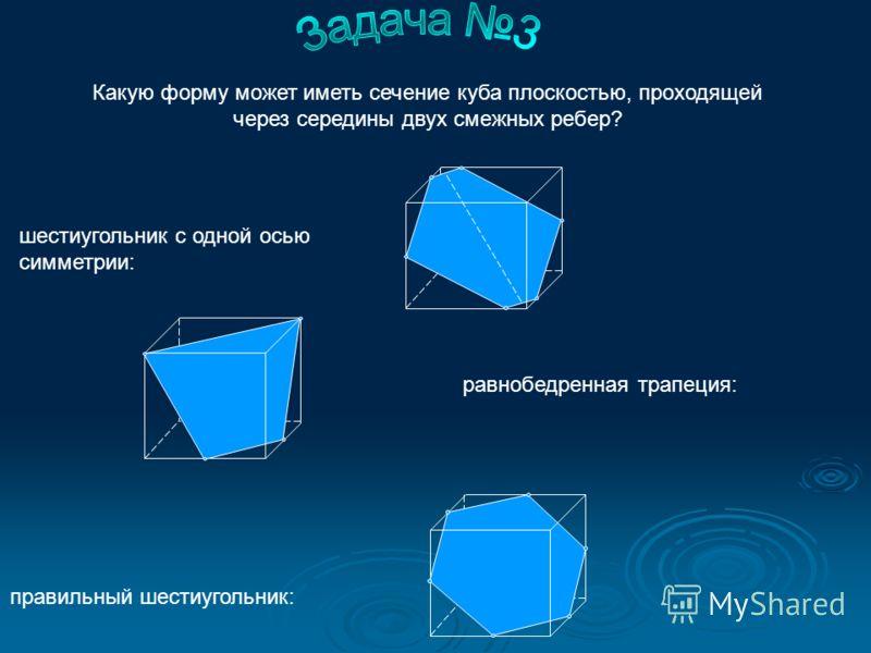 шестиугольник с одной осью симметрии: правильный шестиугольник: равнобедренная трапеция: Какую форму может иметь сечение куба плоскостью, проходящей через середины двух смежных ребер?