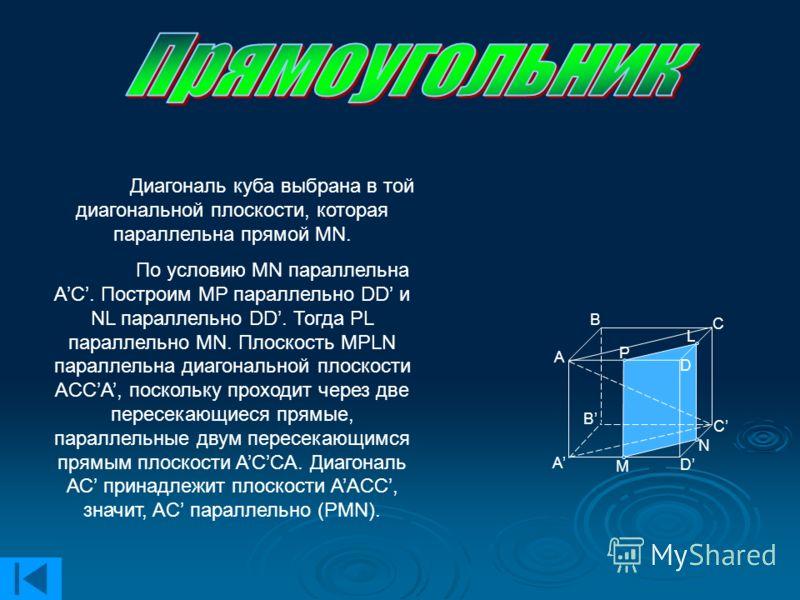 Диагональ куба выбрана в той диагональной плоскости, которая параллельна прямой МN. По условию MN параллельна АС. Построим MP параллельно DD и NL параллельно DD. Тогда PL параллельно MN. Плоскость MPLN параллельна диагональной плоскости ACCA, посколь