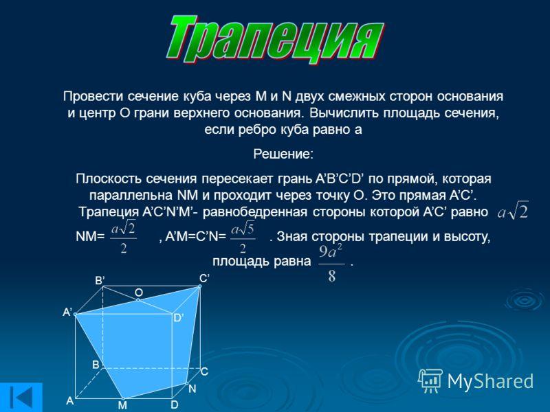 Провести сечение куба через M и N двух смежных сторон основания и центр О грани верхнего основания. Вычислить площадь сечения, если ребро куба равно а Решение: Плоскость сечения пересекает грань ABCD по прямой, которая параллельна NM и проходит через