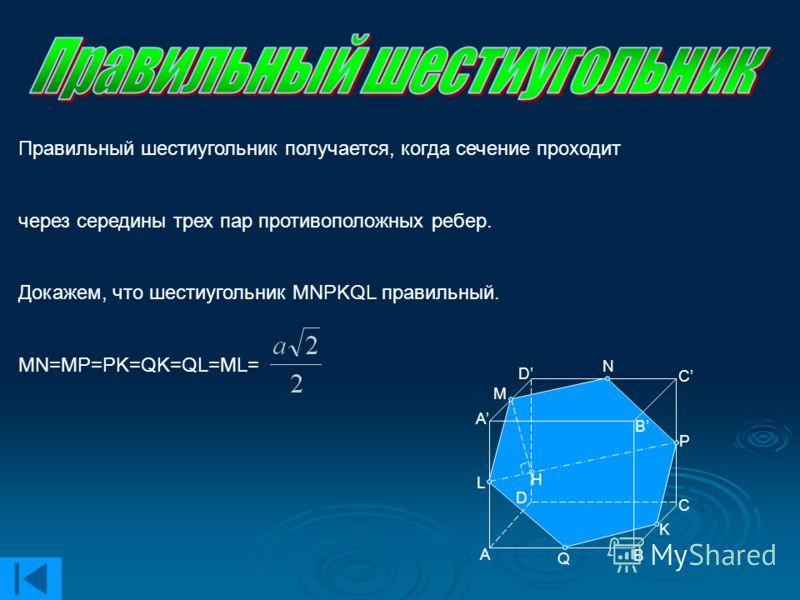 H Правильный шестиугольник получается, когда сечение проходит через середины трех пар противоположных ребер. Докажем, что шестиугольник MNPKQL правильный. MN=MP=PK=QK=QL=ML= B D A B C A C D M N L P Q K
